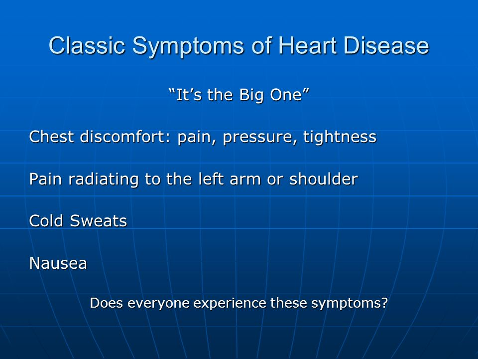 Classic Symptoms of Heart Disease Its the Big One Chest discomfort: pain, pressure, tightness Pain radiating to the left arm or shoulder Cold Sweats N