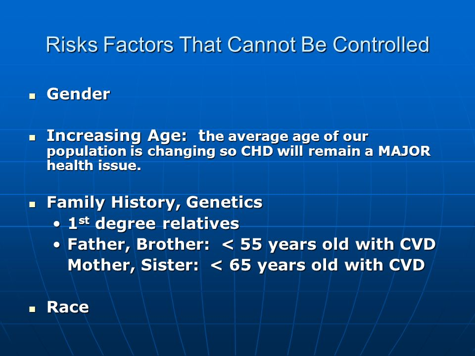 Risks Factors That Cannot Be Controlled Gender Gender Increasing Age: t he average age of our population is changing so CHD will remain a MAJOR health