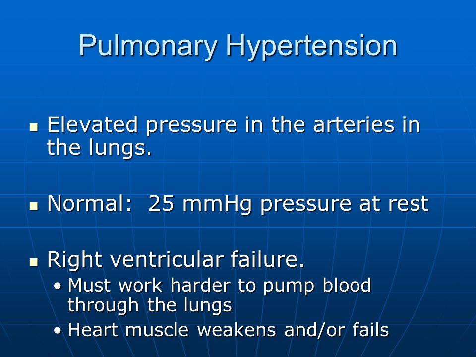 Pulmonary Hypertension Elevated pressure in the arteries in the lungs. Elevated pressure in the arteries in the lungs. Normal: 25 mmHg pressure at res