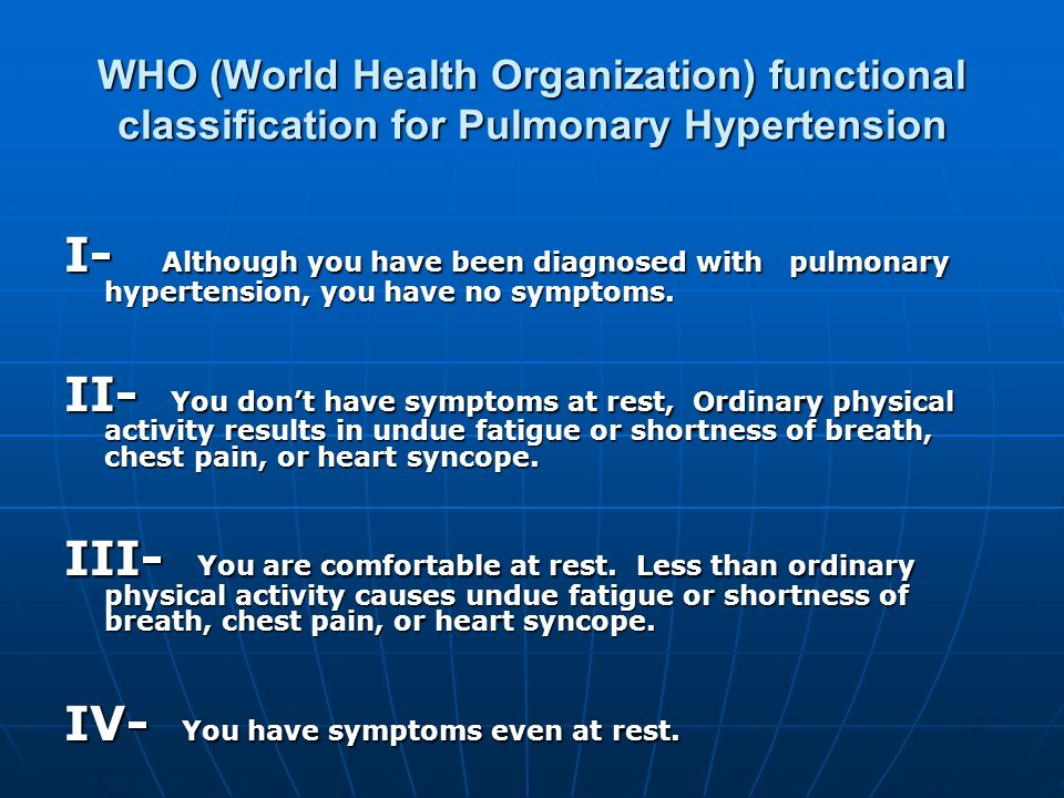 WHO (World Health Organization) functional classification for Pulmonary Hypertension I- Although you have been diagnosed with pulmonary hypertension,