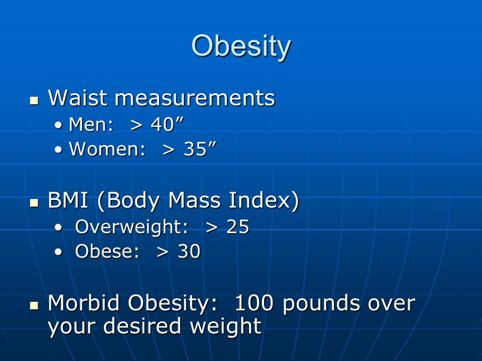 Obesity Waist measurements Waist measurements Men: > 40Men: > 40 Women: > 35Women: > 35 BMI (Body Mass Index) BMI (Body Mass Index) Overweight: > 25 O