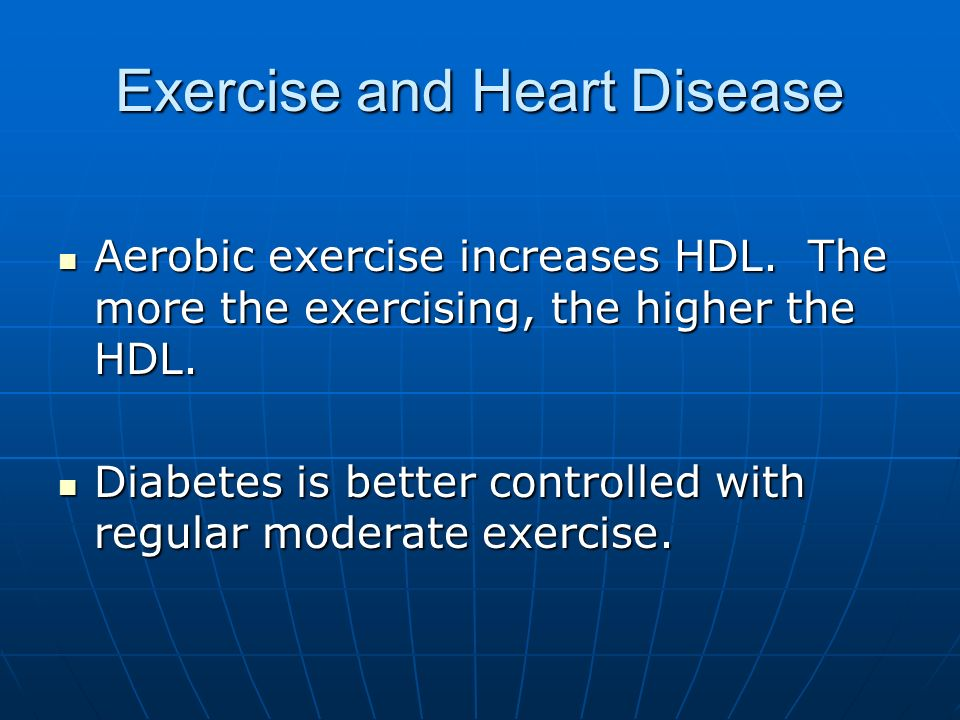 Exercise and Heart Disease Aerobic exercise increases HDL. The more the exercising, the higher the HDL. Aerobic exercise increases HDL. The more the e