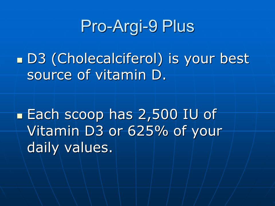 Pro-Argi-9 Plus D3 (Cholecalciferol) is your best source of vitamin D. D3 (Cholecalciferol) is your best source of vitamin D. Each scoop has 2,500 IU