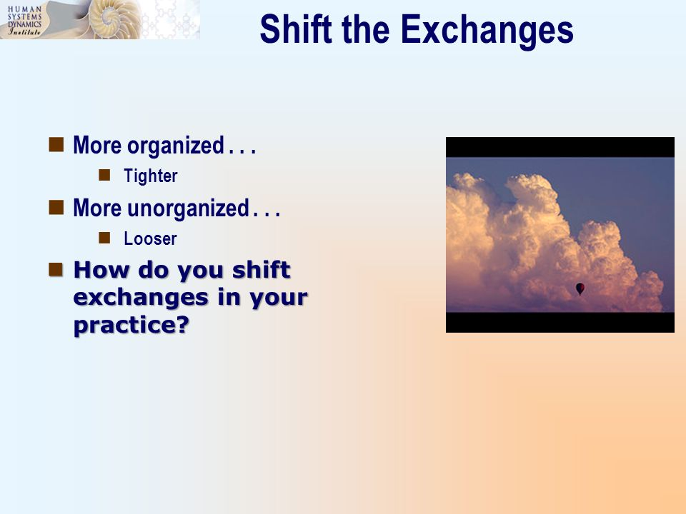 Shift the Exchanges More organized... Tighter More unorganized... Looser How do you shift exchanges in your practice? How do you shift exchanges in yo