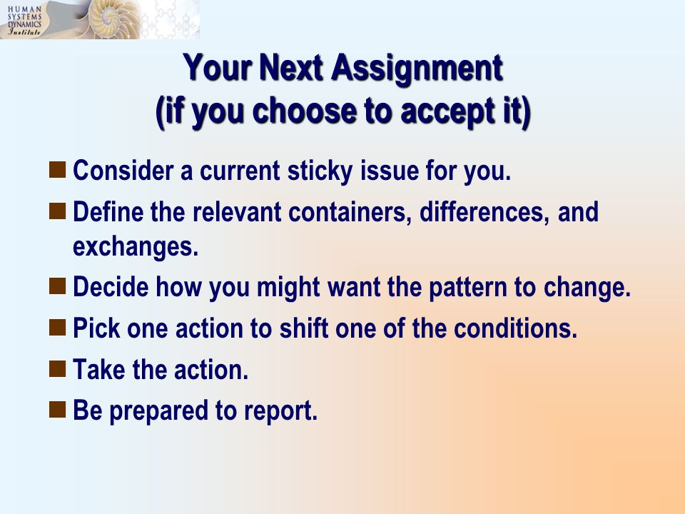 Your Next Assignment (if you choose to accept it) Consider a current sticky issue for you. Define the relevant containers, differences, and exchanges.