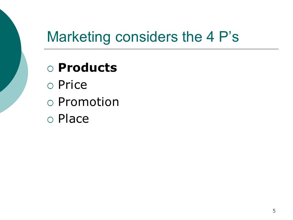 5 Marketing considers the 4 Ps Products Price Promotion Place