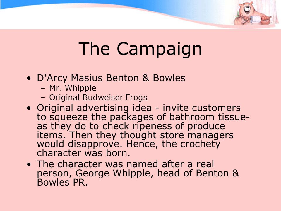 The Campaign D'Arcy Masius Benton & Bowles –Mr. Whipple –Original Budweiser Frogs Original advertising idea - invite customers to squeeze the packages
