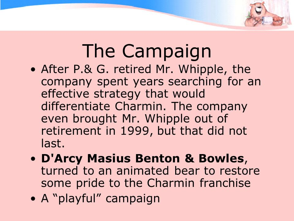 The Campaign After P.& G. retired Mr. Whipple, the company spent years searching for an effective strategy that would differentiate Charmin. The compa