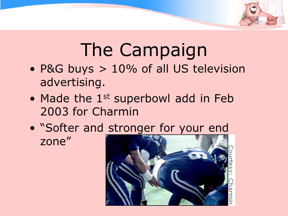 The Campaign P&G buys > 10% of all US television advertising. Made the 1 st superbowl add in Feb 2003 for Charmin Softer and stronger for your end zon