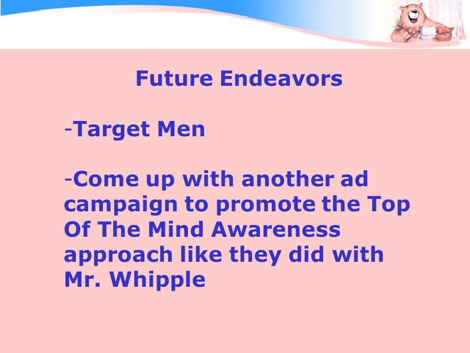 Future Endeavors -Target Men -Come up with another ad campaign to promote the Top Of The Mind Awareness approach like they did with Mr.