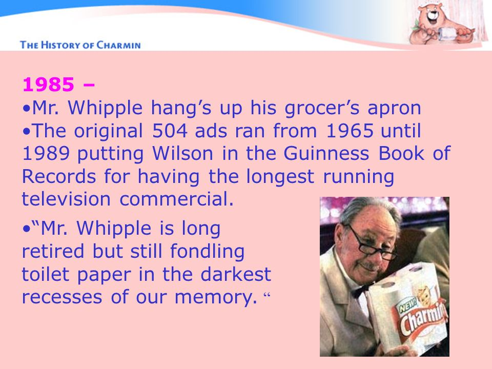 1985 – Mr. Whipple hangs up his grocers apron The original 504 ads ran from 1965 until 1989 putting Wilson in the Guinness Book of Records for having
