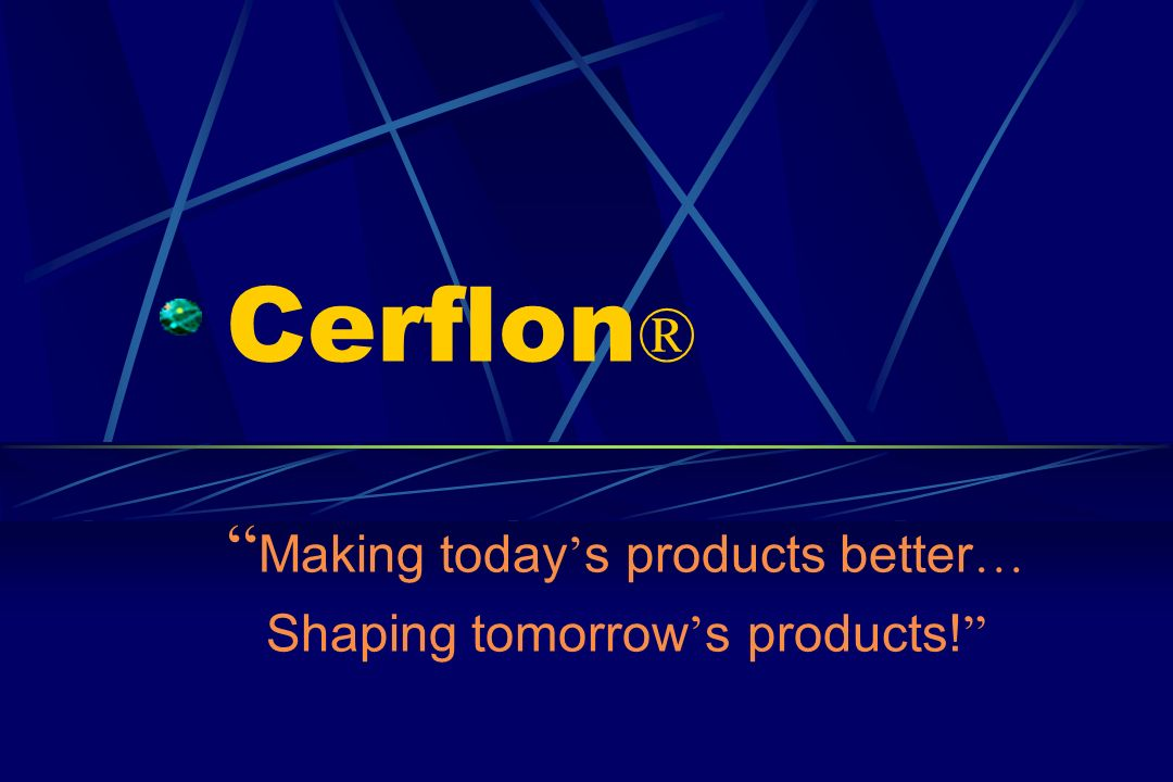 Cerflon ® Making today s products better … Shaping tomorrow s products!