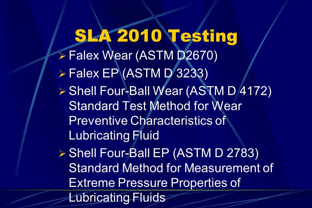 SLA 2010 Testing Falex Wear (ASTM D2670) Falex EP (ASTM D 3233) Shell Four-Ball Wear (ASTM D 4172) Standard Test Method for Wear Preventive Characteri