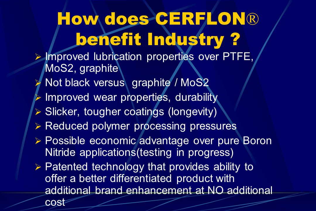 How does CERFLON ® benefit Industry ? Improved lubrication properties over PTFE, MoS2, graphite Not black versus graphite / MoS2 Improved wear propert