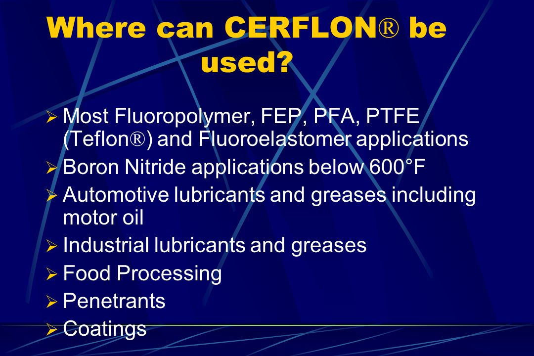 Where can CERFLON ® be used? Most Fluoropolymer, FEP, PFA, PTFE (Teflon ® ) and Fluoroelastomer applications Boron Nitride applications below 600°F Au