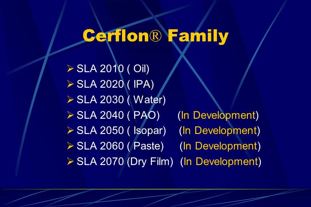 Cerflon ® Family SLA 2010 ( Oil) SLA 2020 ( IPA) SLA 2030 ( Water) SLA 2040 ( PAO) (In Development) SLA 2050 ( Isopar) (In Development) SLA 2060 ( Pas