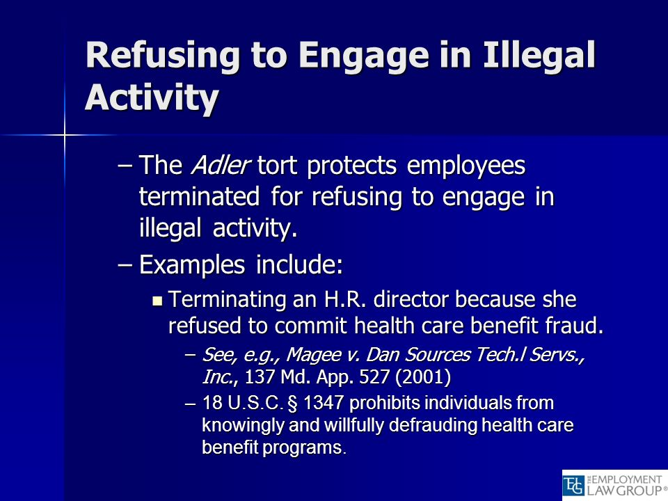 Refusing to Engage in Illegal Activity –The Adler tort protects employees terminated for refusing to engage in illegal activity. –Examples include: Te
