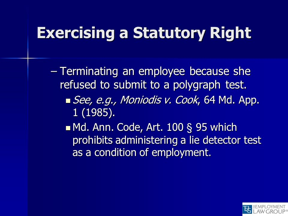 Exercising a Statutory Right –Terminating an employee because she refused to submit to a polygraph test. See, e.g., Moniodis v. Cook, 64 Md. App. 1 (1