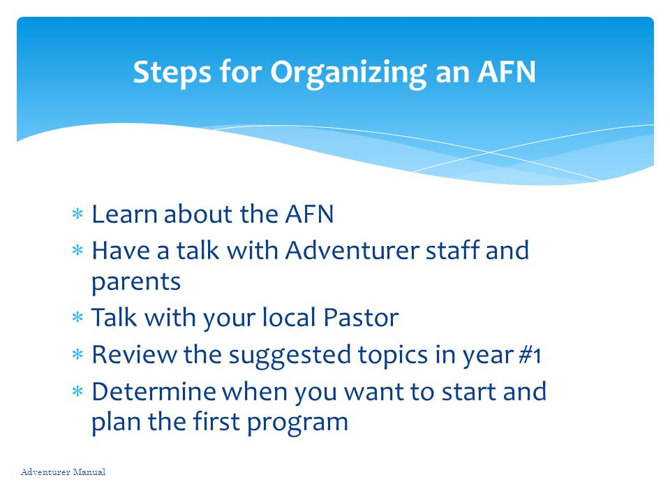 Learn about the AFN Have a talk with Adventurer staff and parents Talk with your local Pastor Review the suggested topics in year #1 Determine when yo