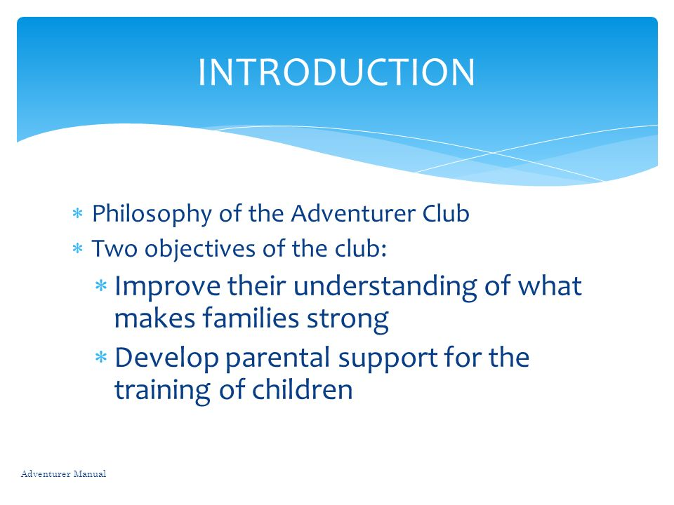 Philosophy of the Adventurer Club Two objectives of the club: Improve their understanding of what makes families strong Develop parental support for t