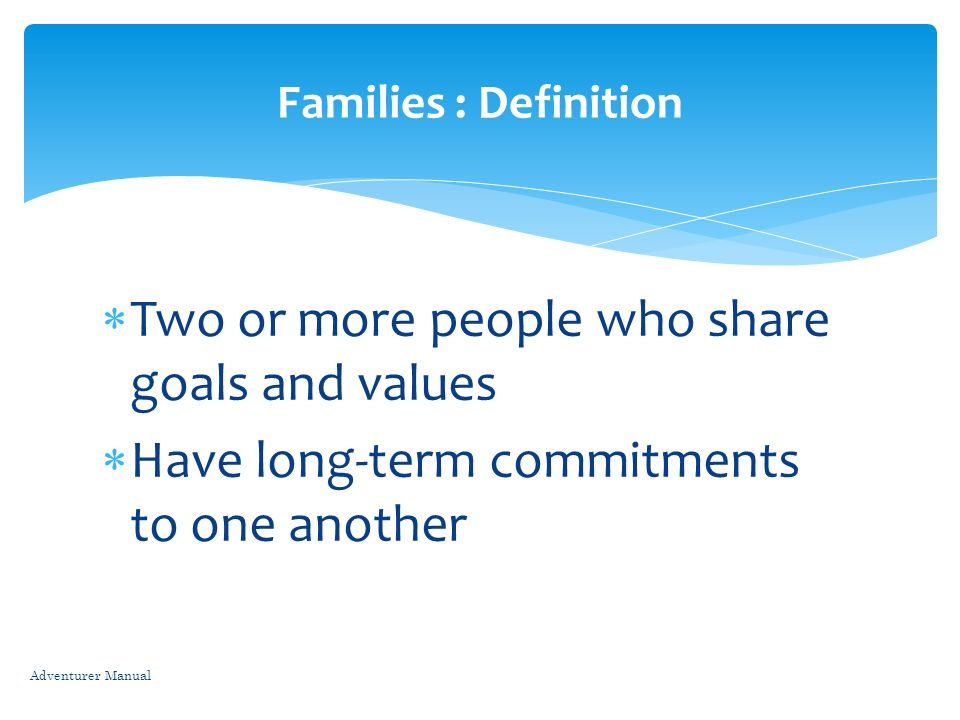 Two or more people who share goals and values Have long-term commitments to one another Adventurer Manual Families : Definition