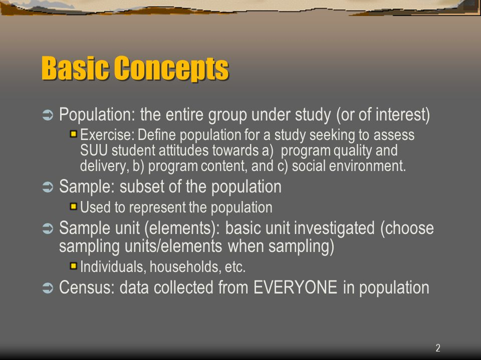 2 Basic Concepts Population: the entire group under study (or of interest) Exercise: Define population for a study seeking to assess SUU student attit