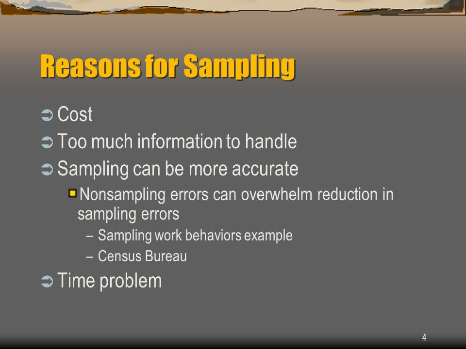 4 Reasons for Sampling Cost Too much information to handle Sampling can be more accurate Nonsampling errors can overwhelm reduction in sampling errors