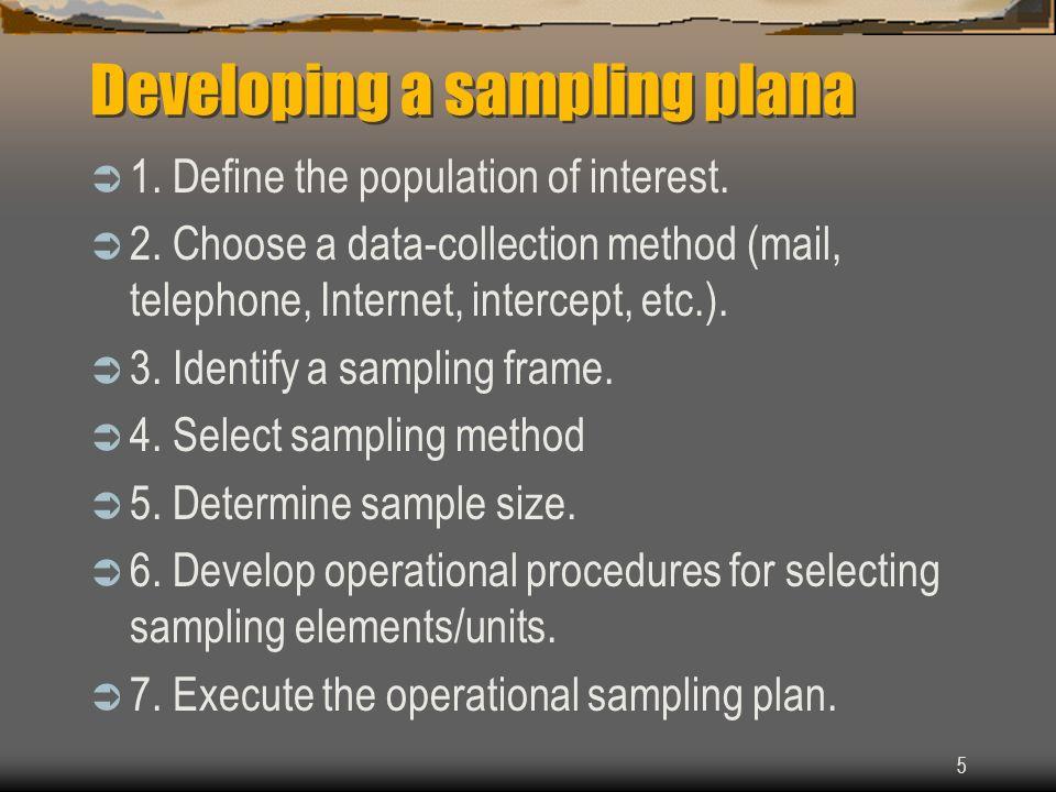 Developing a sampling plana 1. Define the population of interest. 2. Choose a data-collection method (mail, telephone, Internet, intercept, etc.). 3.