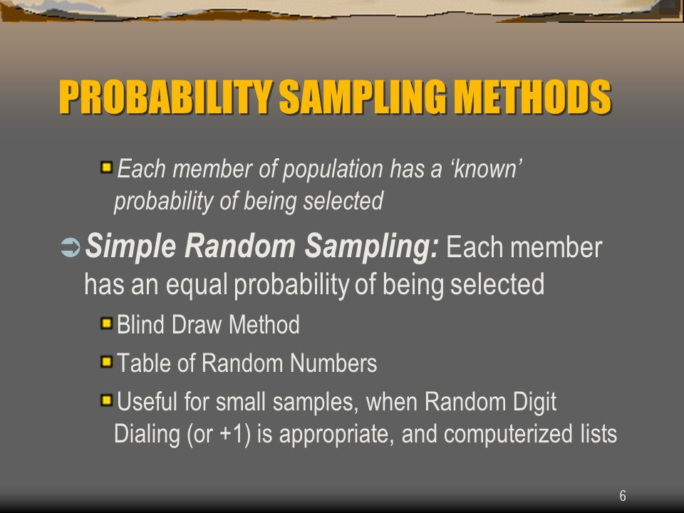 6 PROBABILITY SAMPLING METHODS Each member of population has a known probability of being selected Simple Random Sampling: Each member has an equal pr
