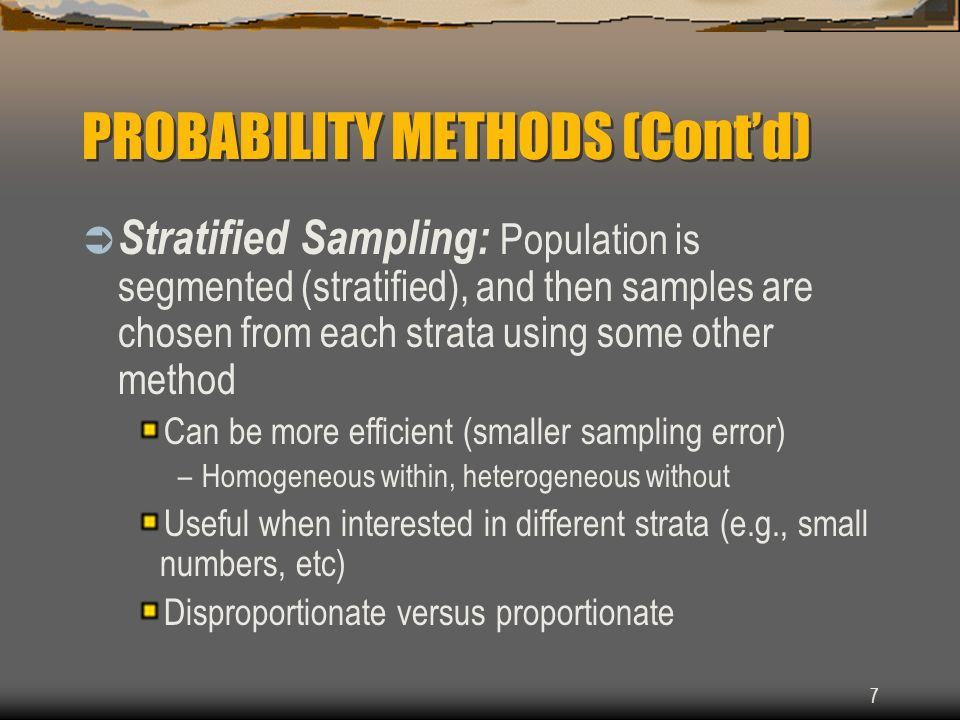 7 PROBABILITY METHODS (Contd) Stratified Sampling: Population is segmented (stratified), and then samples are chosen from each strata using some other