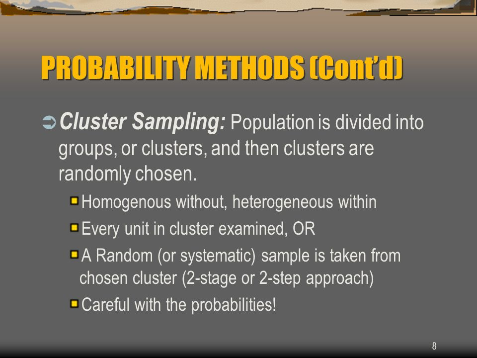 8 PROBABILITY METHODS (Contd) Cluster Sampling: Population is divided into groups, or clusters, and then clusters are randomly chosen. Homogenous with