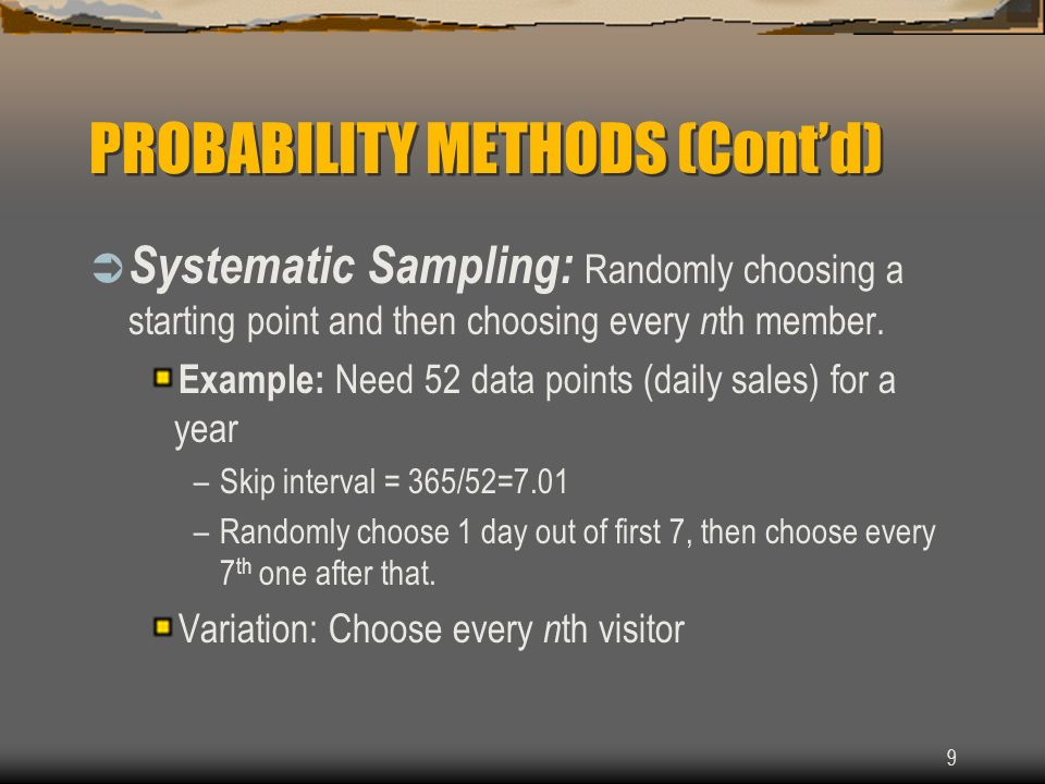 9 PROBABILITY METHODS (Contd) Systematic Sampling: Randomly choosing a starting point and then choosing every n th member. Example: Need 52 data point