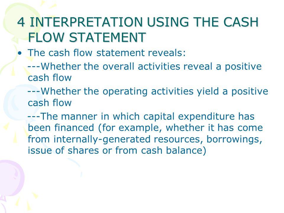 4 INTERPRETATION USING THE CASH FLOW STATEMENT The cash flow statement reveals: ---Whether the overall activities reveal a positive cash flow ---Wheth