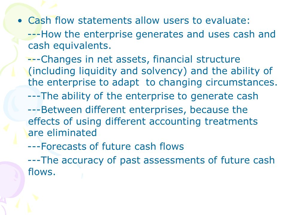 Cash flow statements allow users to evaluate: ---How the enterprise generates and uses cash and cash equivalents. ---Changes in net assets, financial