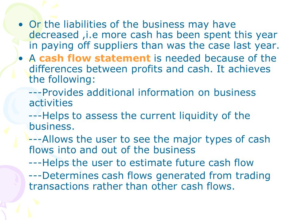 Or the liabilities of the business may have decreased,i.e more cash has been spent this year in paying off suppliers than was the case last year. A ca