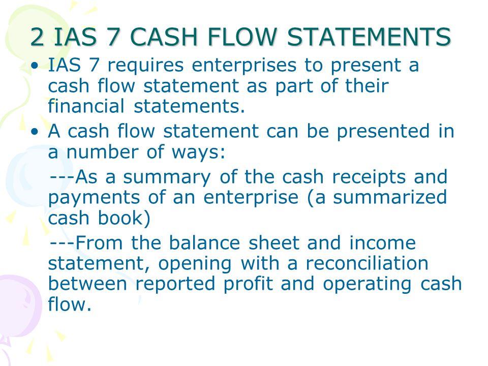 2 IAS 7 CASH FLOW STATEMENTS IAS 7 requires enterprises to present a cash flow statement as part of their financial statements. A cash flow statement