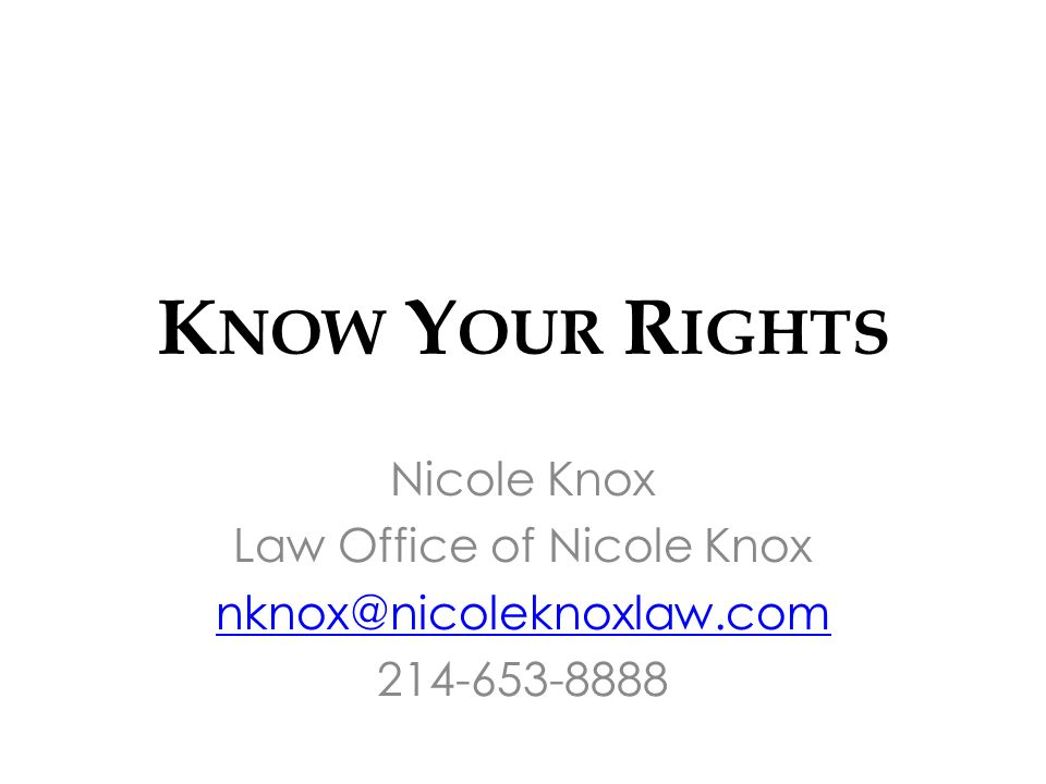 K NOW Y OUR R IGHTS Nicole Knox Law Office of Nicole Knox nknox@nicoleknoxlaw.com 214-653-8888