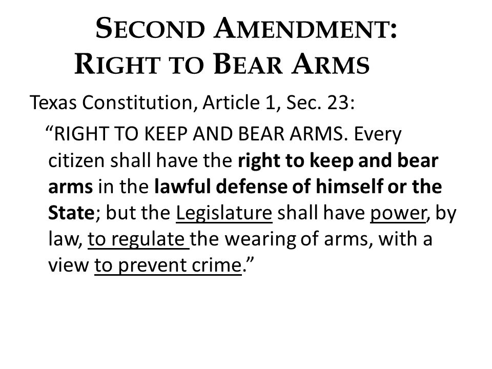 S ECOND A MENDMENT : R IGHT TO B EAR A RMS Texas Constitution, Article 1, Sec. 23: RIGHT TO KEEP AND BEAR ARMS. Every citizen shall have the right to