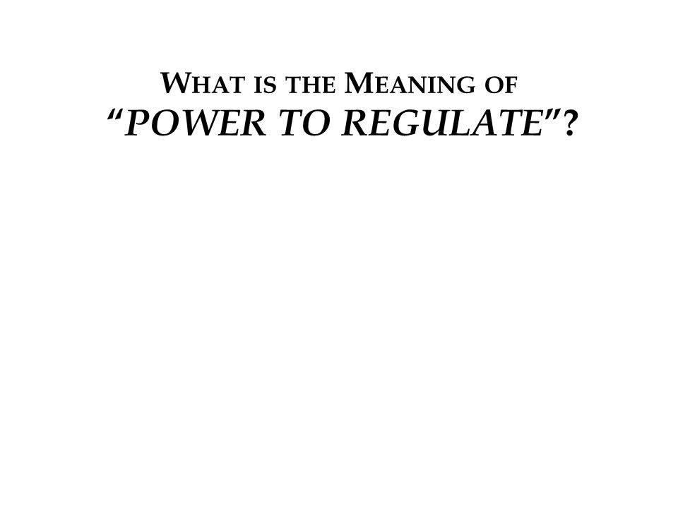 W HAT IS THE M EANING OF POWER TO REGULATE ?