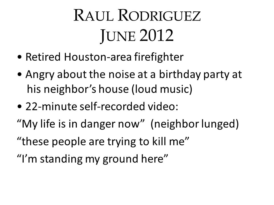 R AUL R ODRIGUEZ J UNE 2012 Retired Houston-area firefighter Angry about the noise at a birthday party at his neighbors house (loud music) 22-minute s