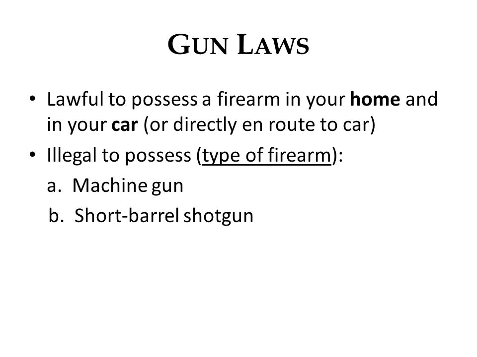 G UN L AWS Lawful to possess a firearm in your home and in your car (or directly en route to car) Illegal to possess (type of firearm): a. Machine gun