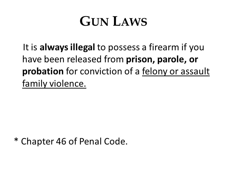 G UN L AWS It is always illegal to possess a firearm if you have been released from prison, parole, or probation for conviction of a felony or assault