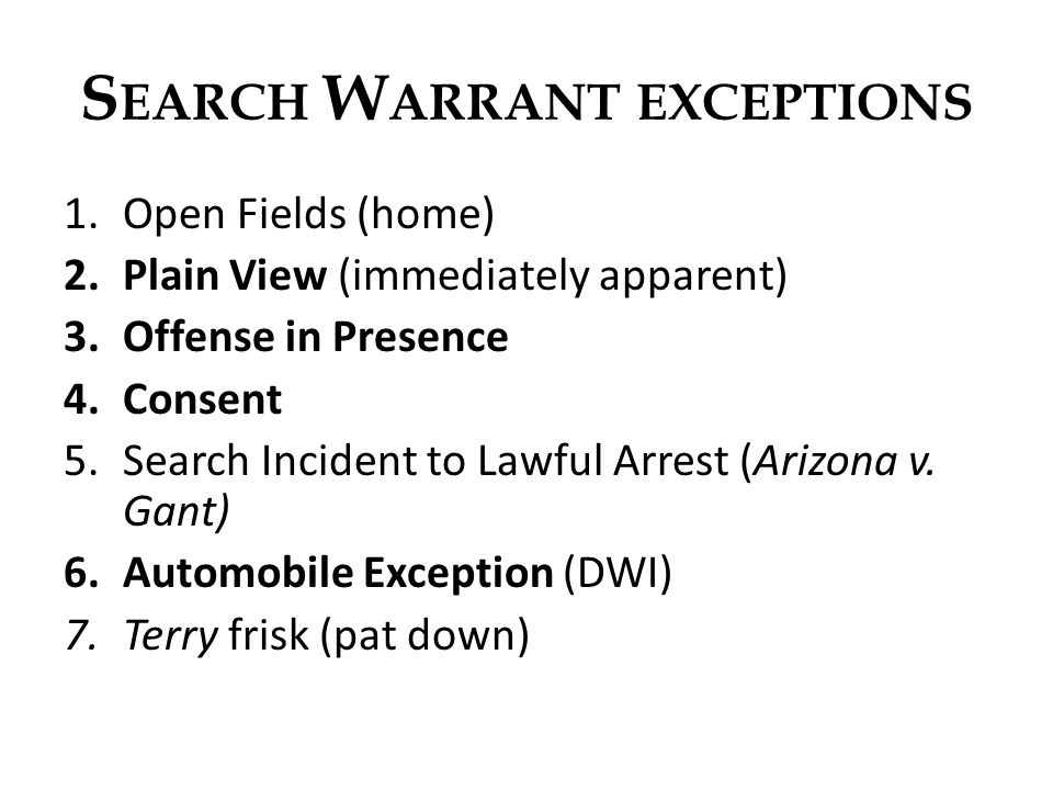 S EARCH W ARRANT EXCEPTIONS 1.Open Fields (home) 2.Plain View (immediately apparent) 3.Offense in Presence 4.Consent 5.Search Incident to Lawful Arres