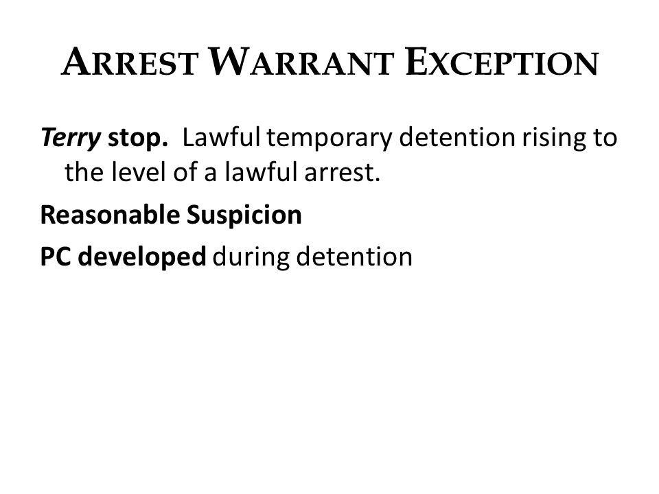 A RREST W ARRANT E XCEPTION Terry stop. Lawful temporary detention rising to the level of a lawful arrest. Reasonable Suspicion PC developed during de