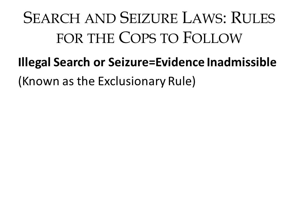 S EARCH AND S EIZURE L AWS : R ULES FOR THE C OPS TO F OLLOW Illegal Search or Seizure=Evidence Inadmissible (Known as the Exclusionary Rule)