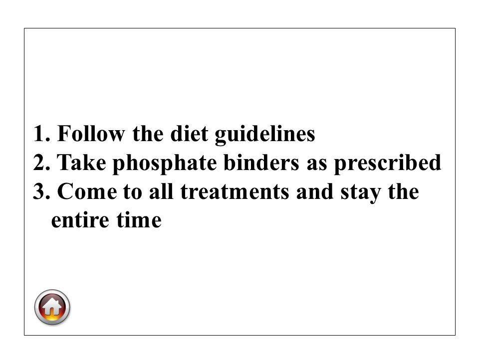1. Follow the diet guidelines 2. Take phosphate binders as prescribed 3. Come to all treatments and stay the entire time