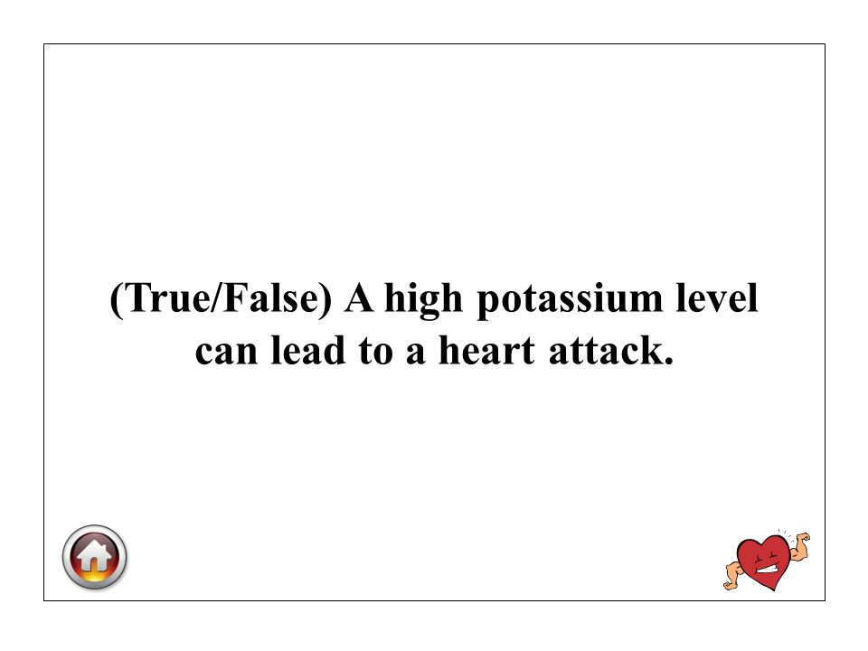 (True/False) A high potassium level can lead to a heart attack.