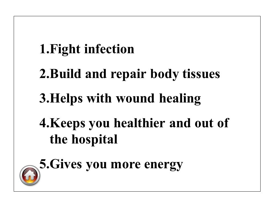 1.Fight infection 2.Build and repair body tissues 3.Helps with wound healing 4.Keeps you healthier and out of the hospital 5.Gives you more energy