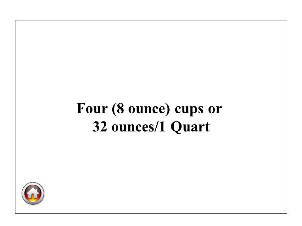 Four (8 ounce) cups or 32 ounces/1 Quart