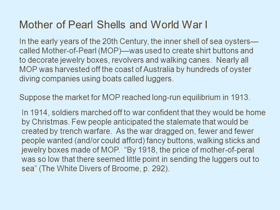 Mother of Pearl Shells and World War I In the early years of the 20th Century, the inner shell of sea oysters called Mother-of-Pearl (MOP)was used to